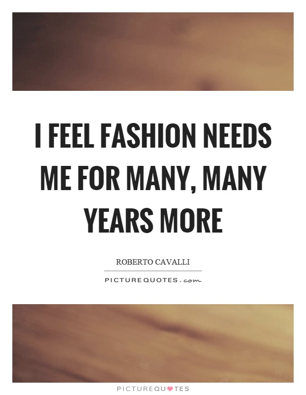 I feel fashion needs me for many, many years more Picture Quote #1