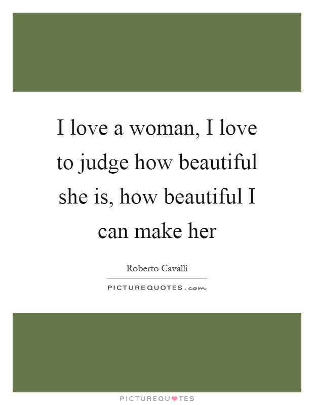 I love a woman, I love to judge how beautiful she is, how beautiful I can make her Picture Quote #1