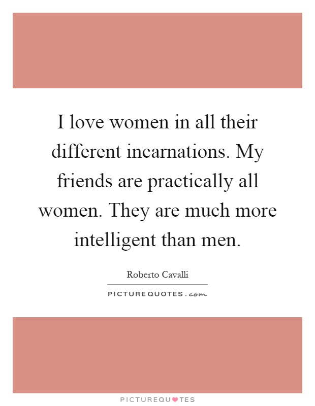 I love women in all their different incarnations. My friends are practically all women. They are much more intelligent than men Picture Quote #1