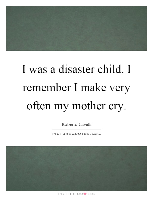 I was a disaster child. I remember I make very often my mother cry Picture Quote #1