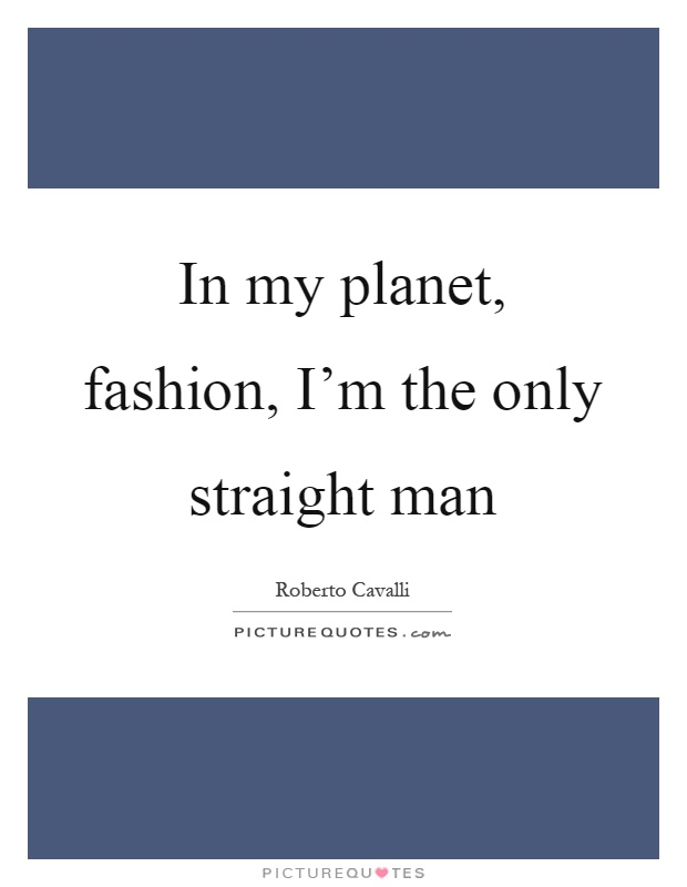 In my planet, fashion, I'm the only straight man Picture Quote #1
