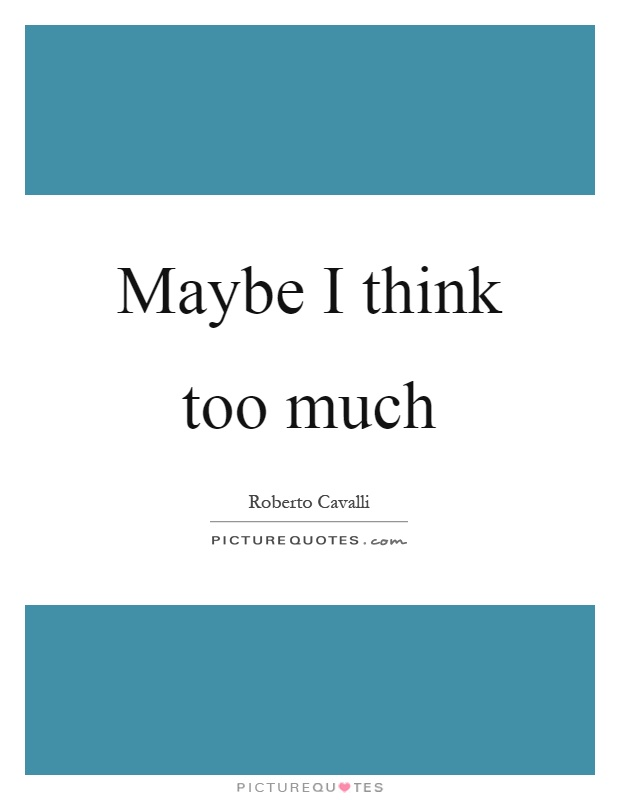 Maybe I think too much Picture Quote #1