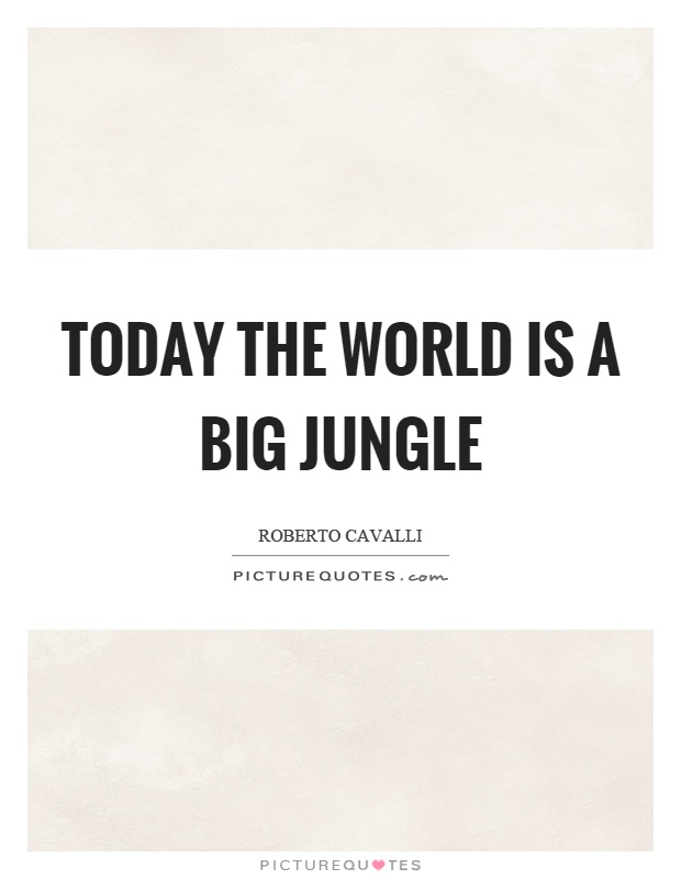 Today the world is a big jungle Picture Quote #1