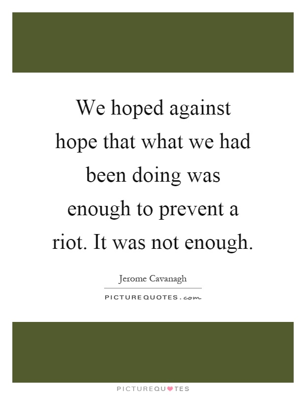 We hoped against hope that what we had been doing was enough to prevent a riot. It was not enough Picture Quote #1