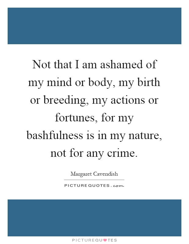 Not that I am ashamed of my mind or body, my birth or breeding, my actions or fortunes, for my bashfulness is in my nature, not for any crime Picture Quote #1