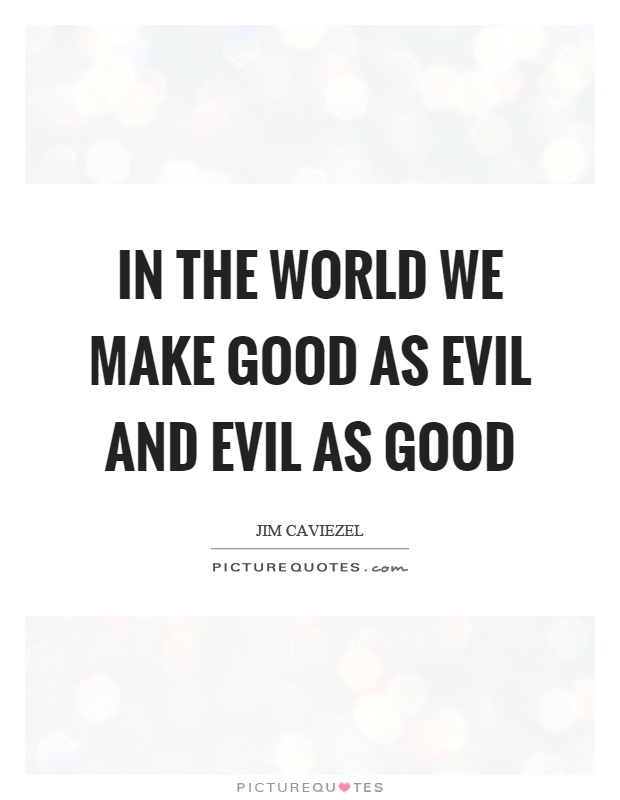 In the world we make good as evil and evil as good Picture Quote #1