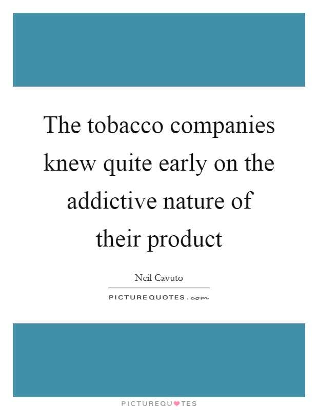 The tobacco companies knew quite early on the addictive nature of their product Picture Quote #1