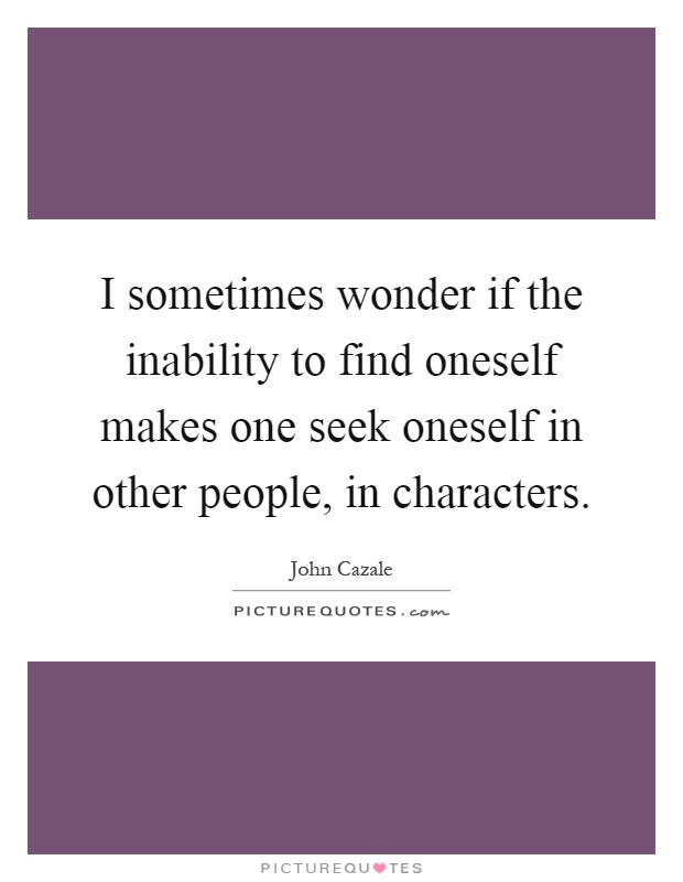 I sometimes wonder if the inability to find oneself makes one seek oneself in other people, in characters Picture Quote #1