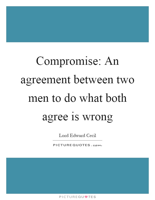 Compromise: An agreement between two men to do what both agree is wrong Picture Quote #1
