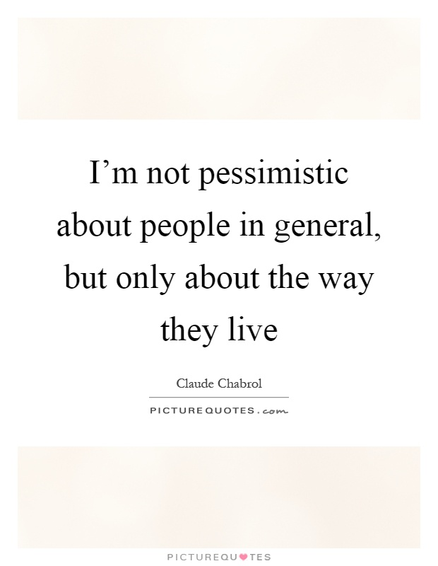 I'm not pessimistic about people in general, but only about the way they live Picture Quote #1