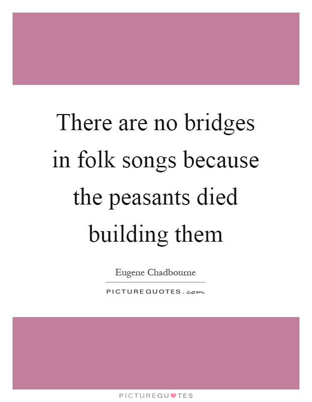 There are no bridges in folk songs because the peasants died building them Picture Quote #1