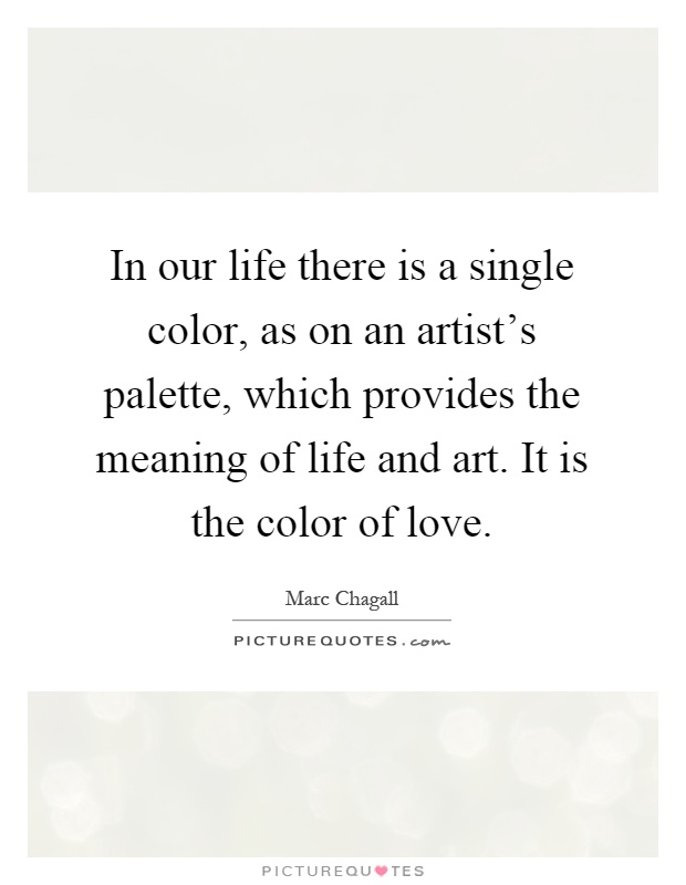 In our life there is a single color, as on an artist's palette, which provides the meaning of life and art. It is the color of love Picture Quote #1