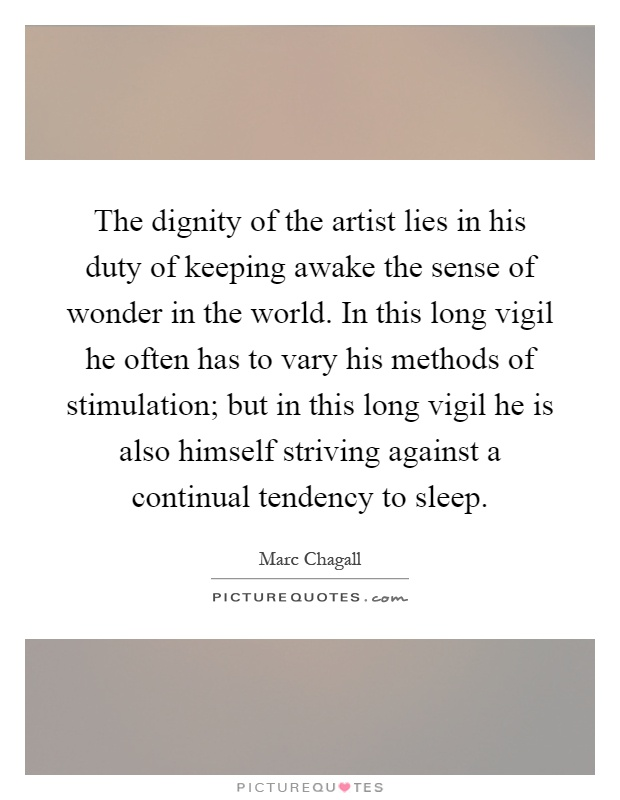 The dignity of the artist lies in his duty of keeping awake the sense of wonder in the world. In this long vigil he often has to vary his methods of stimulation; but in this long vigil he is also himself striving against a continual tendency to sleep Picture Quote #1