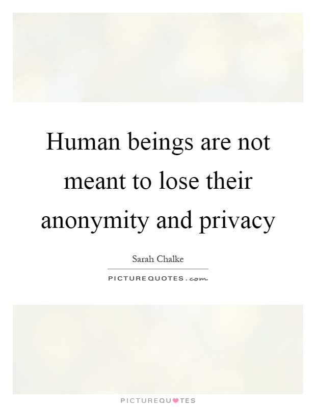 Human beings are not meant to lose their anonymity and privacy Picture Quote #1