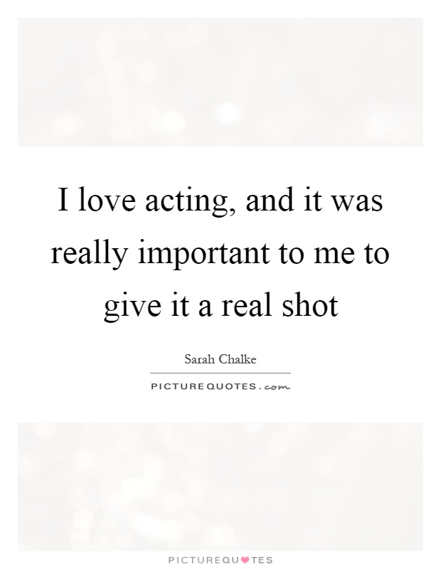 I love acting, and it was really important to me to give it a real shot Picture Quote #1