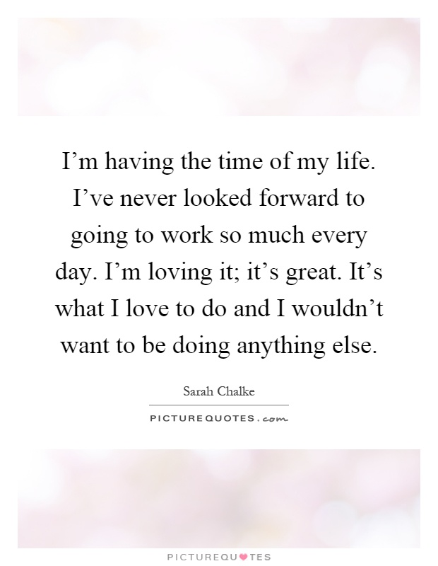 I'm having the time of my life. I've never looked forward to going to work so much every day. I'm loving it; it's great. It's what I love to do and I wouldn't want to be doing anything else Picture Quote #1