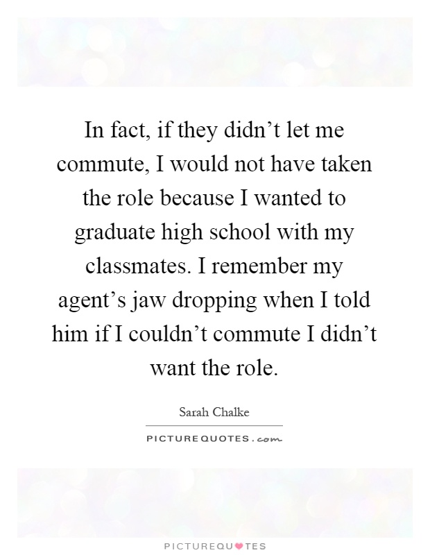 In fact, if they didn't let me commute, I would not have taken the role because I wanted to graduate high school with my classmates. I remember my agent's jaw dropping when I told him if I couldn't commute I didn't want the role Picture Quote #1
