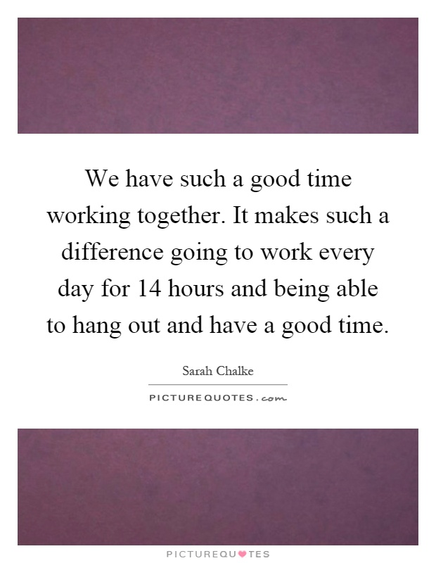 We have such a good time working together. It makes such a difference going to work every day for 14 hours and being able to hang out and have a good time Picture Quote #1