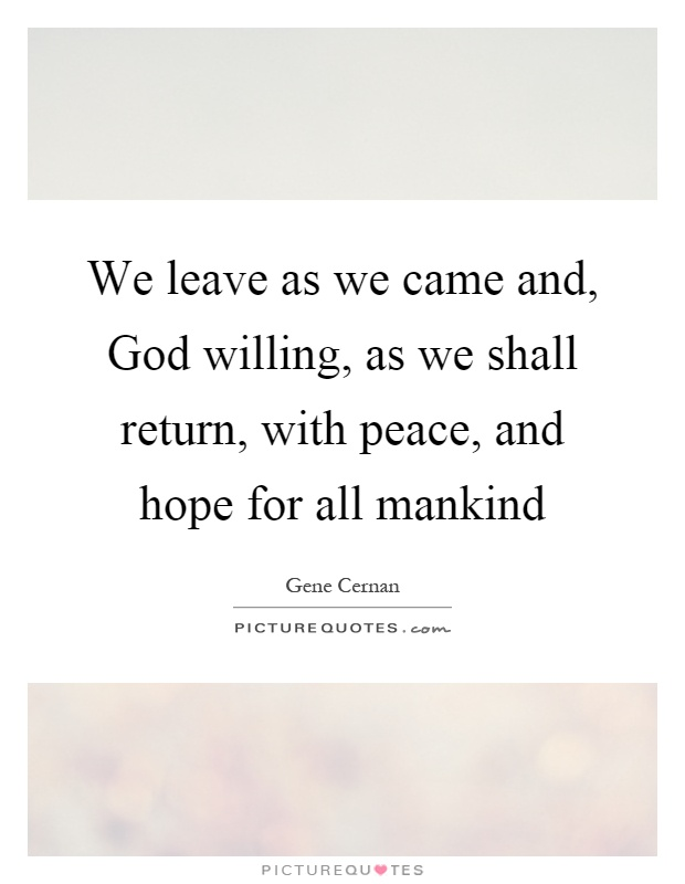We leave as we came and, God willing, as we shall return, with peace, and hope for all mankind Picture Quote #1