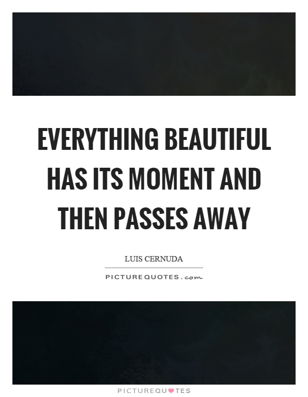Everything beautiful has its moment and then passes away Picture Quote #1