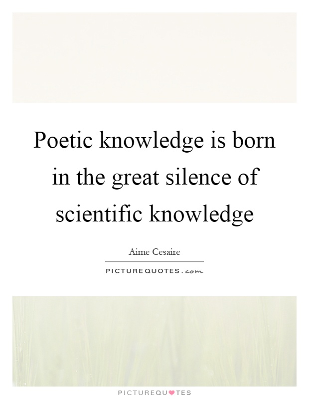 Poetic knowledge is born in the great silence of scientific knowledge Picture Quote #1