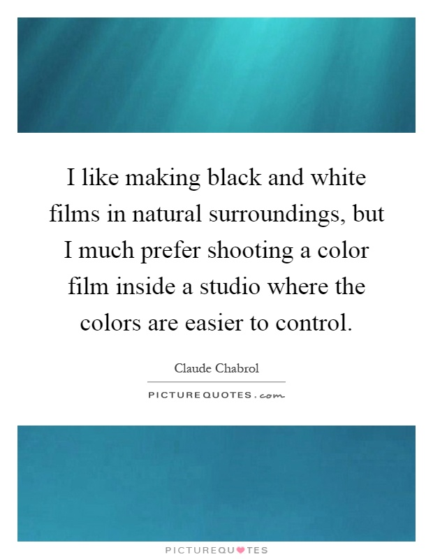 I like making black and white films in natural surroundings, but I much prefer shooting a color film inside a studio where the colors are easier to control Picture Quote #1