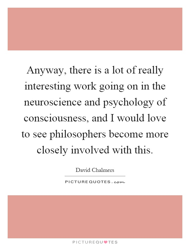Anyway, there is a lot of really interesting work going on in the neuroscience and psychology of consciousness, and I would love to see philosophers become more closely involved with this Picture Quote #1