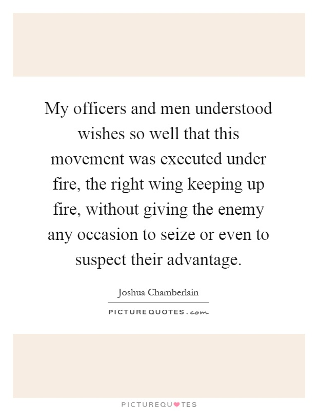 My officers and men understood wishes so well that this movement was executed under fire, the right wing keeping up fire, without giving the enemy any occasion to seize or even to suspect their advantage Picture Quote #1