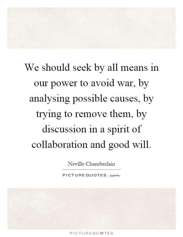 We should seek by all means in our power to avoid war, by analysing possible causes, by trying to remove them, by discussion in a spirit of collaboration and good will Picture Quote #1