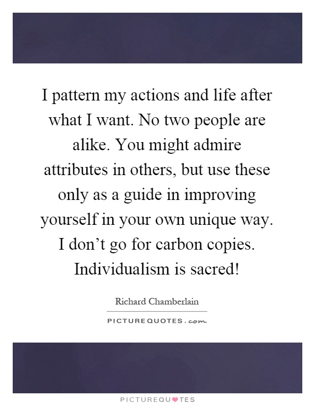I pattern my actions and life after what I want. No two people are alike. You might admire attributes in others, but use these only as a guide in improving yourself in your own unique way. I don't go for carbon copies. Individualism is sacred! Picture Quote #1