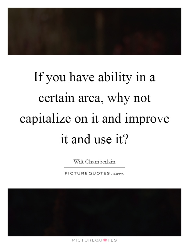 If you have ability in a certain area, why not capitalize on it and improve it and use it? Picture Quote #1