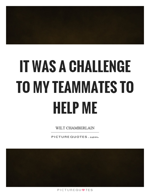 It was a challenge to my teammates to help me Picture Quote #1