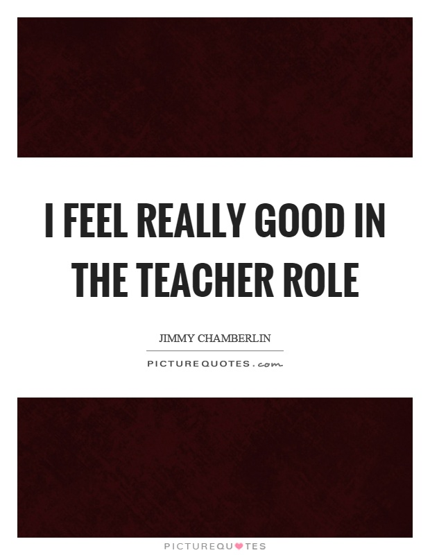 I feel really good in the teacher role Picture Quote #1