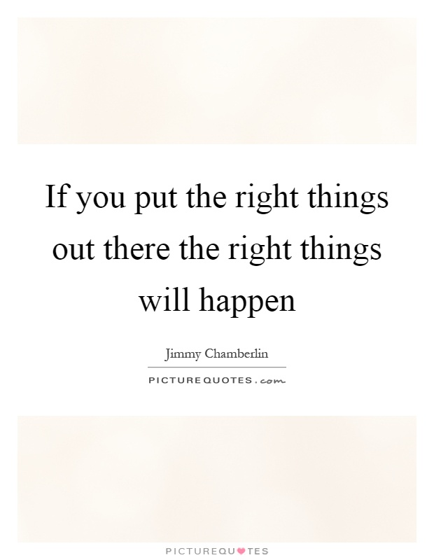If you put the right things out there the right things will happen Picture Quote #1