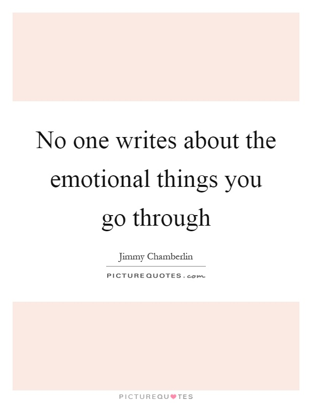 No one writes about the emotional things you go through Picture Quote #1