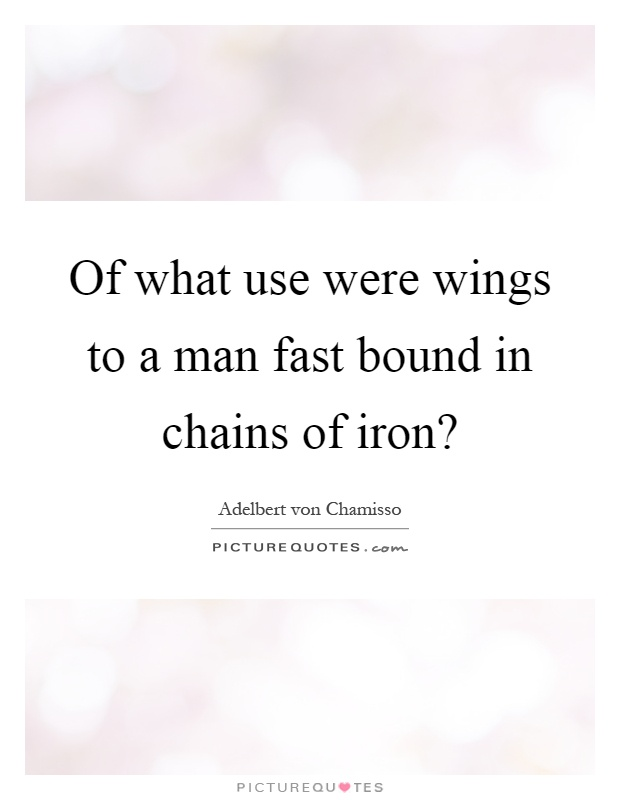 Of what use were wings to a man fast bound in chains of iron? Picture Quote #1