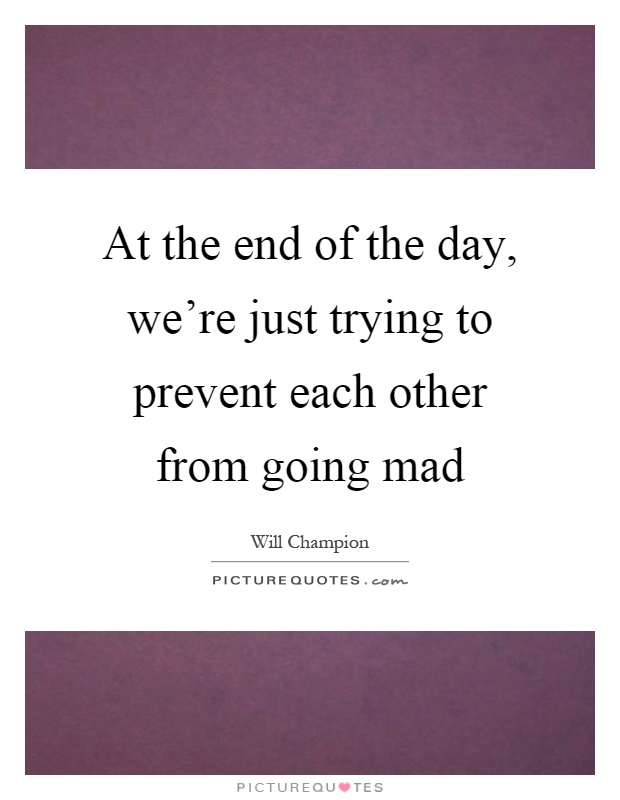 At the end of the day, we're just trying to prevent each other from going mad Picture Quote #1