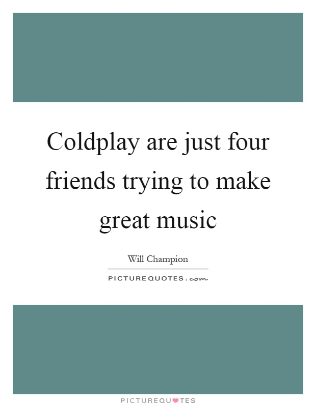 Coldplay are just four friends trying to make great music Picture Quote #1