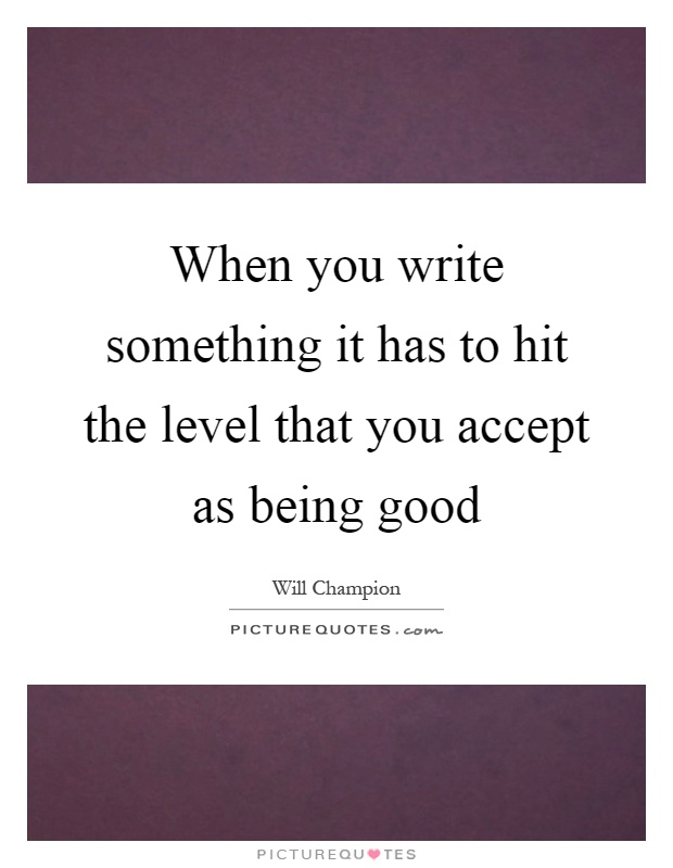 When you write something it has to hit the level that you accept as being good Picture Quote #1