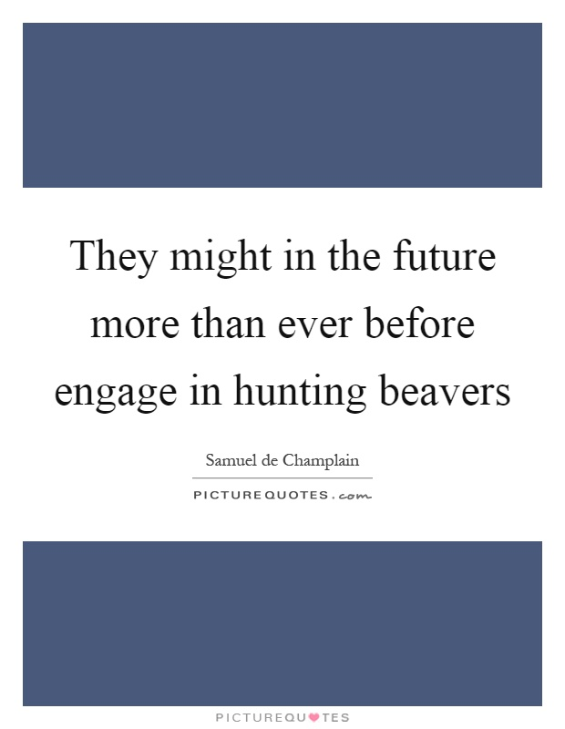 They might in the future more than ever before engage in hunting beavers Picture Quote #1
