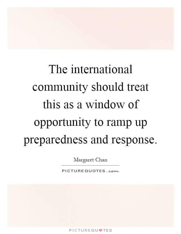 The international community should treat this as a window of opportunity to ramp up preparedness and response Picture Quote #1