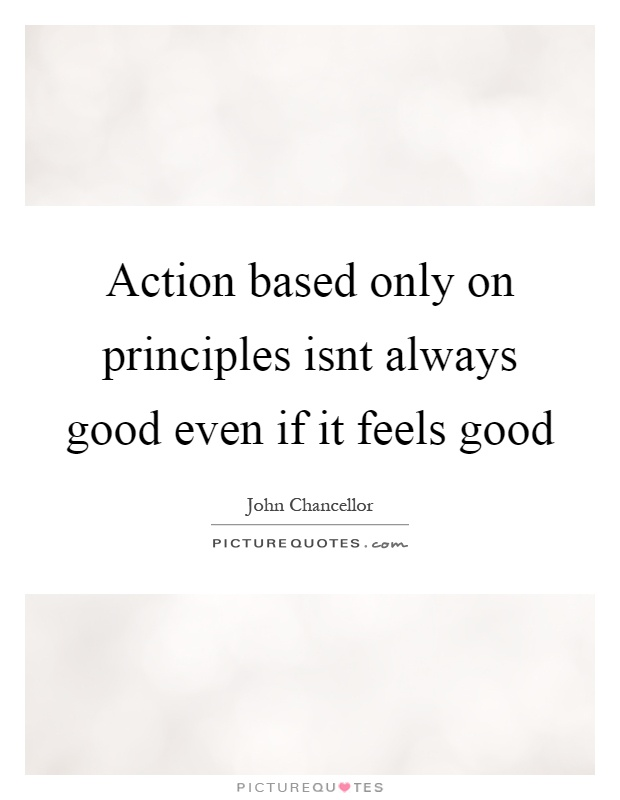 Action based only on principles isnt always good even if it feels good Picture Quote #1