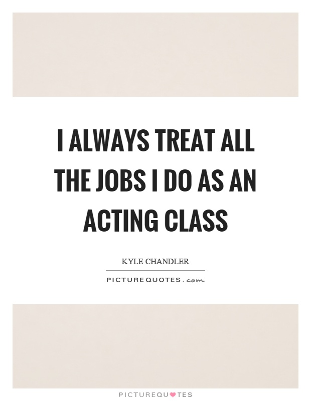 I always treat all the jobs I do as an acting class Picture Quote #1