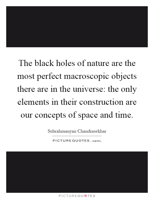 The black holes of nature are the most perfect macroscopic objects there are in the universe: the only elements in their construction are our concepts of space and time Picture Quote #1