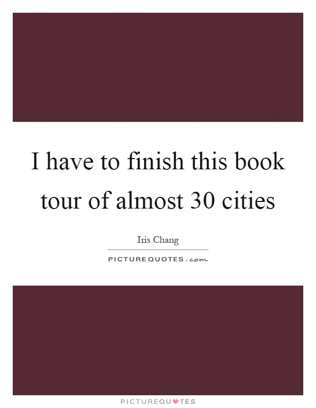 I have to finish this book tour of almost 30 cities Picture Quote #1