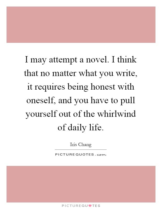 I may attempt a novel. I think that no matter what you write, it requires being honest with oneself, and you have to pull yourself out of the whirlwind of daily life Picture Quote #1