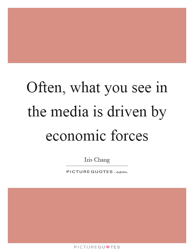 Often, what you see in the media is driven by economic forces Picture Quote #1