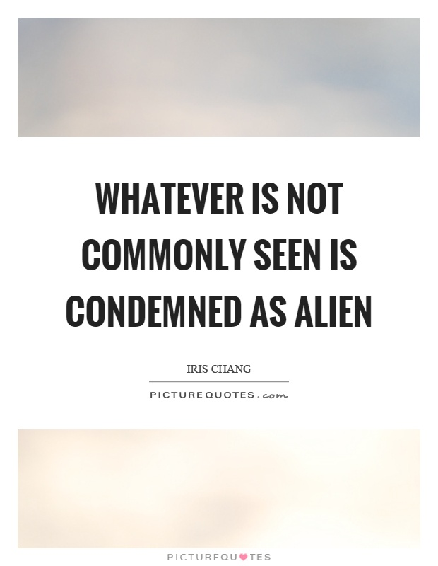 Whatever is not commonly seen is condemned as alien Picture Quote #1