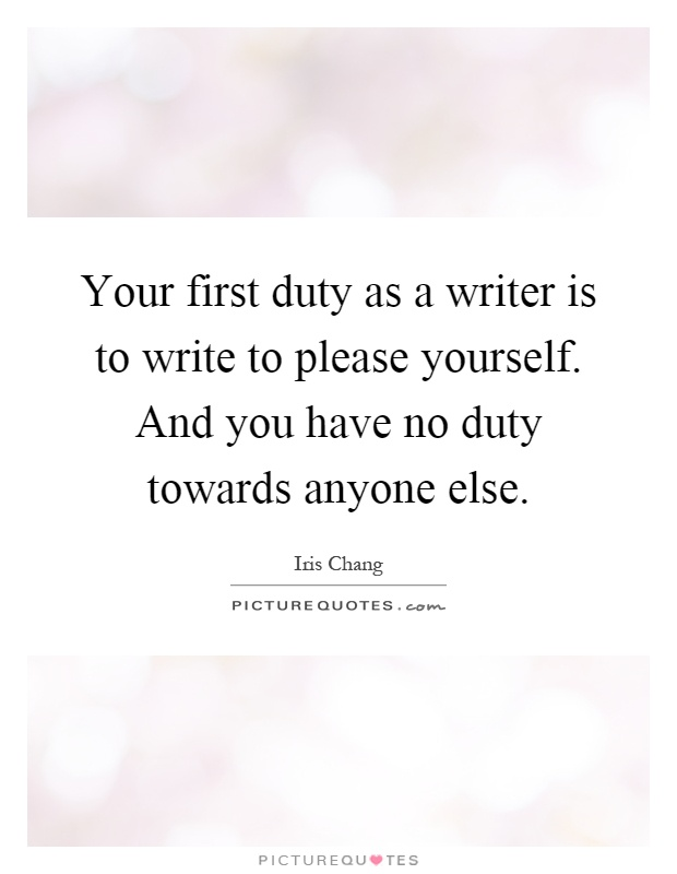 Your first duty as a writer is to write to please yourself. And you have no duty towards anyone else Picture Quote #1