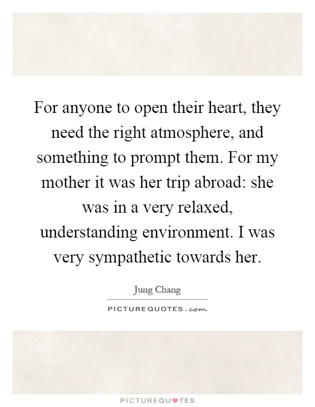 For anyone to open their heart, they need the right atmosphere, and something to prompt them. For my mother it was her trip abroad: she was in a very relaxed, understanding environment. I was very sympathetic towards her Picture Quote #1
